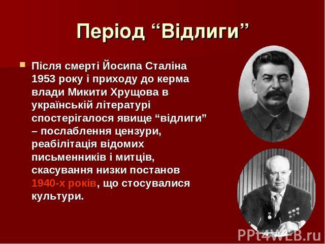 """Період """"Відлиги"""" Після смерті Йосипа Сталіна 1953 року і приходу до керма влади Микити Хрущова в українській літературі спостерігалося явище """"відлиги"""" – послаблення цензури, реабілітація відомих письменників і митців, скасування низки постанов 1940-…"""