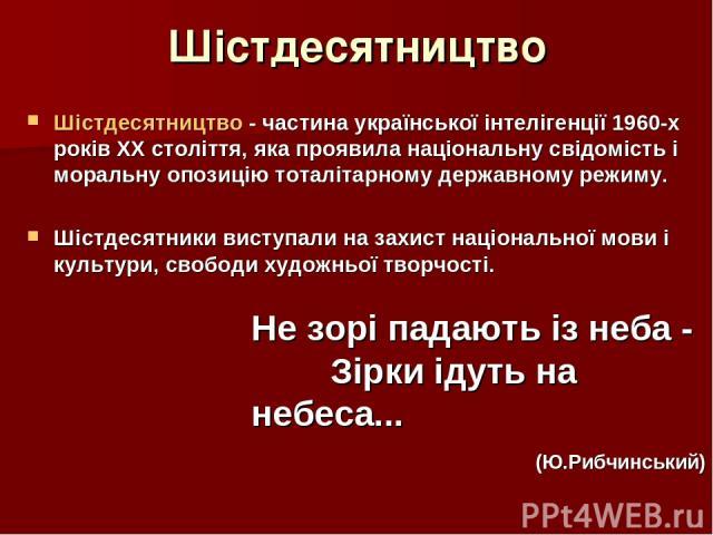 Шістдесятництво Шістдесятництво - частина української інтелігенції 1960-х років ХХ століття, яка проявила національну свідомість і моральну опозицію тоталітарному державному режиму. Шістдесятники виступали на захист національної мови і культури, сво…