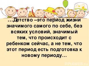 …Детство –это период жизни значимого самого по себе, без всяких условий, значимы