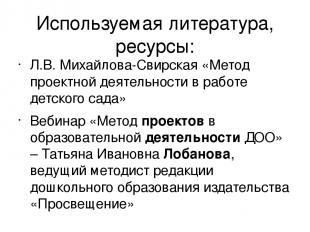 Используемая литература, ресурсы: Л.В. Михайлова-Свирская «Метод проектной деяте