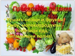 Правильное питание Кушать овощи и фрукты, Рыбу, молокопродукты - Вот полезная ед