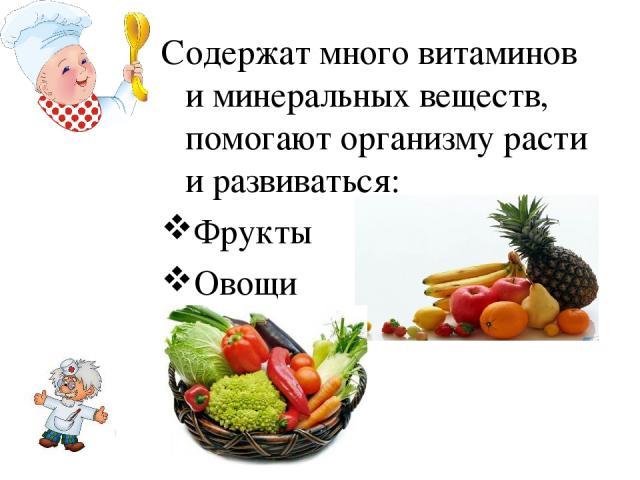 Содержат много витаминов и минеральных веществ, помогают организму расти и развиваться: Фрукты Овощи