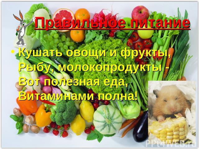 Правильное питание Кушать овощи и фрукты, Рыбу, молокопродукты - Вот полезная еда, Витаминами полна!