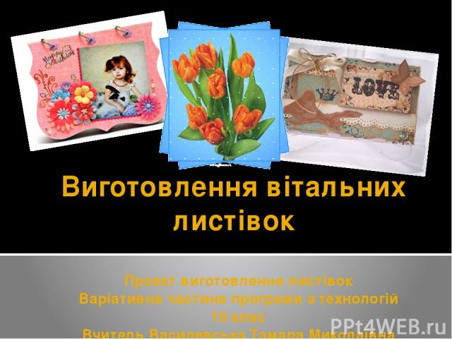 Виготовлення вітальних листівок Проект виготовлення листівок Варіативна частина програми з технологій 10 клас Вчитель Василевська Тамара Миколаївна