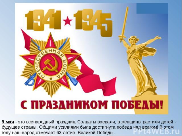 9 мая - это всенародный праздник. Солдаты воевали, а женщины растили детей - будущее страны. Общими усилиями была достигнута победа над врагом! В этом году наш народ отмечает 63-летие Великой Победы.
