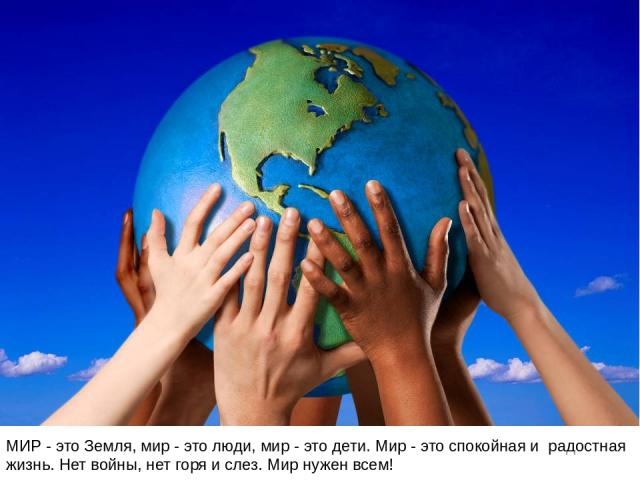 МИР - это Земля, мир - это люди, мир - это дети. Мир - это спокойная и радостная жизнь. Нет войны, нет горя и слез. Мир нужен всем!