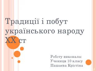 Традиції і побут українського народу XX ст Роботу виконала: Учениця 10 класу Паш
