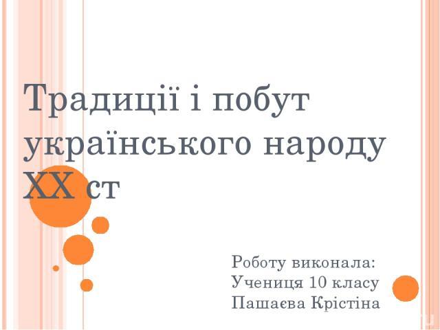 Традиції і побут українського народу XX ст Роботу виконала: Учениця 10 класу Пашаєва Крістіна