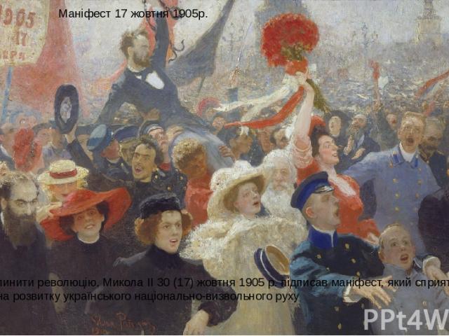 Маніфест 17 жовтня 1905р. Прагнучи зупинити революцію, Микола II 30 (17) жовтня 1905 р. підписав маніфест, який сприятливо позначився на розвитку українського національно-визвольного руху Картина І. Рєпіна. Маніфестація 17 жовтня 1905 року.