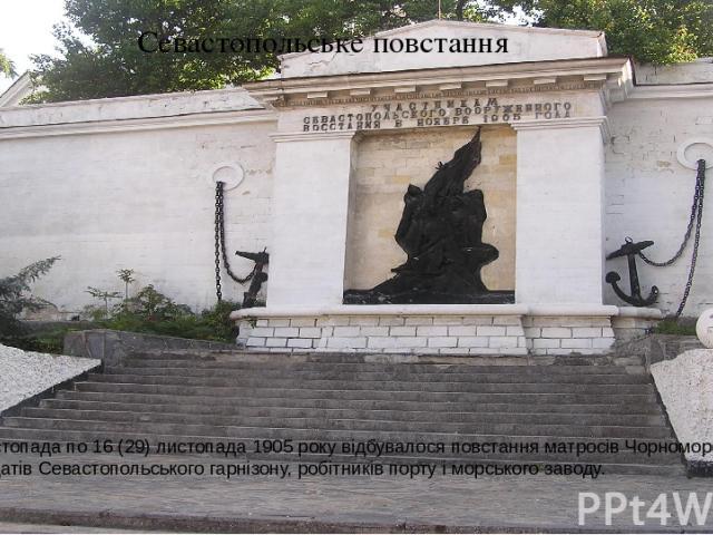 Севастопольське повстання З 11 (24) листопада по 16 (29) листопада 1905 року відбувалося повстання матросів Чорноморського флоту і солдатів Севастопольського гарнізону, робітників порту і морського заводу. Пам'ятник учасникам Севастопольського повст…