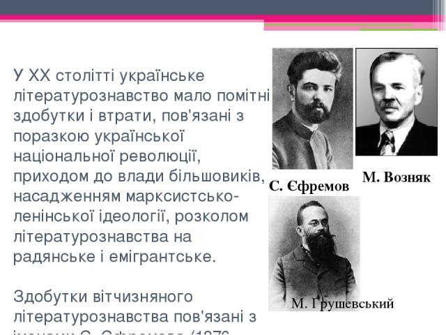 У XX столітті українське літературознавство мало помітні здобутки і втрати, пов'язані з поразкою української національної революції, приходом до влади більшовиків, насадженням марксистсько-ленінської ідеології, розколом літературознавства на радянсь…