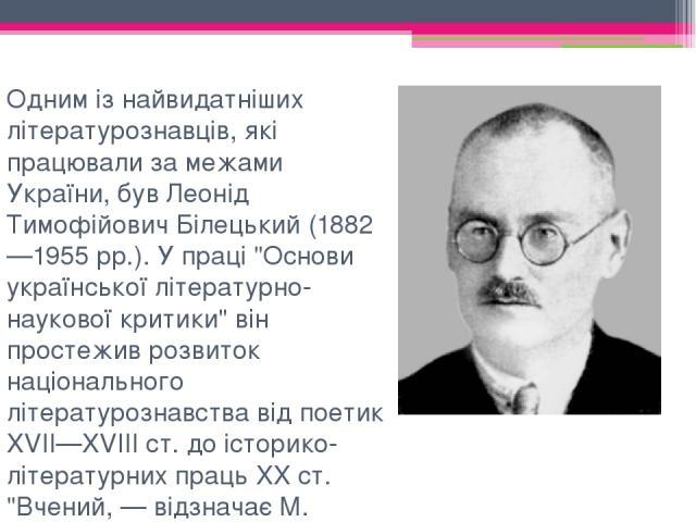 Одним із найвидатніших літературознавців, які працювали за межами України, був Леонід Тимофійович Білецький (1882—1955 рр.). У праці