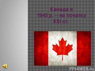 Канада в 1945 р. – на початку ХХІ ст.