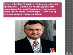 """Роmon John """"Ray"""" Hnatyshyn, *16 березня 1934 — †18 грудня 2002) — канадський пол"""