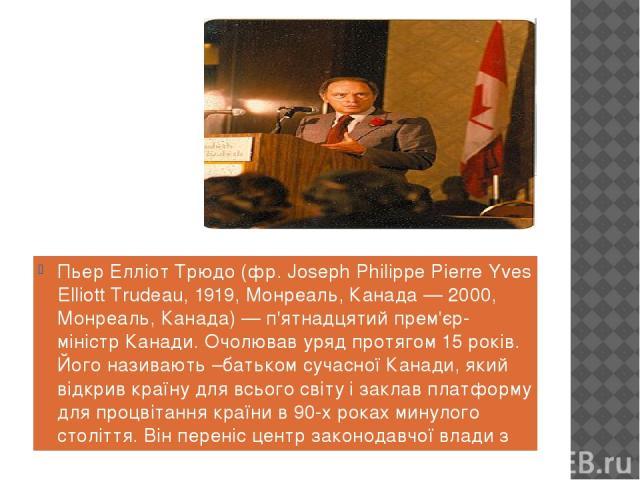 Пьер Елліот Трюдо (фр. Joseph Philippe Pierre Yves Elliott Trudeau, 1919, Монреаль, Канада — 2000, Монреаль, Канада) — п'ятнадцятий прем'єр-міністр Канади. Очолював уряд протягом 15 років. Його називають –батьком сучасної Канади, який відкрив країну…