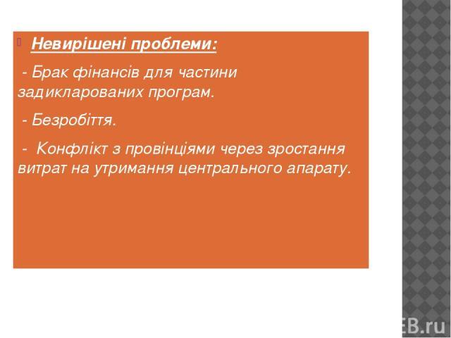 Невирішені проблеми: - Брак фінансів для частини задикларованих програм. - Безробіття. - Конфлікт з провінціями через зростання витрат на утримання центрального апарату.