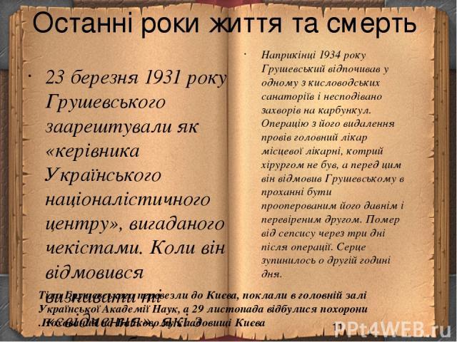 Останні роки життя та смерть 23 березня 1931 року Грушевського заарештували як «керівника Українського націоналістичного центру», вигаданого чекістами. Коли він відмовився визнавати ті «свідчення», які з нього «вибили» слідчі погрозами ув'язнити йог…