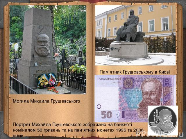 Могила Михайла Грушевського Пам'ятник Грушевському в Києві Портрет Михайла Грушевського зображено на банкноті номіналом 50 гривень та на пам'ятних монетах 1996 та 2006 років.