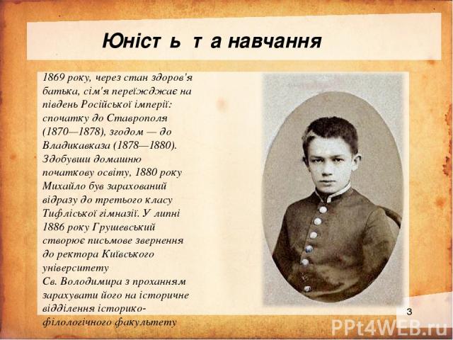 Юність та навчання 1869 року, через стан здоров'я батька, сім'я переїжджає на південь Російської імперії: спочатку до Ставрополя (1870—1878), згодом — до Владикавказа (1878—1880). Здобувши домашню початкову освіту, 1880 року Михайло був зарахований …