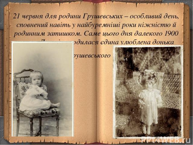 21 червня для родини Грушевських – особливий день, сповнений навіть у найбуремніші роки ніжністю й родинним затишком. Саме цього дня далекого 1900 року у Львові народилася єдина улюблена донька Михайла Грушевського -Катерина.