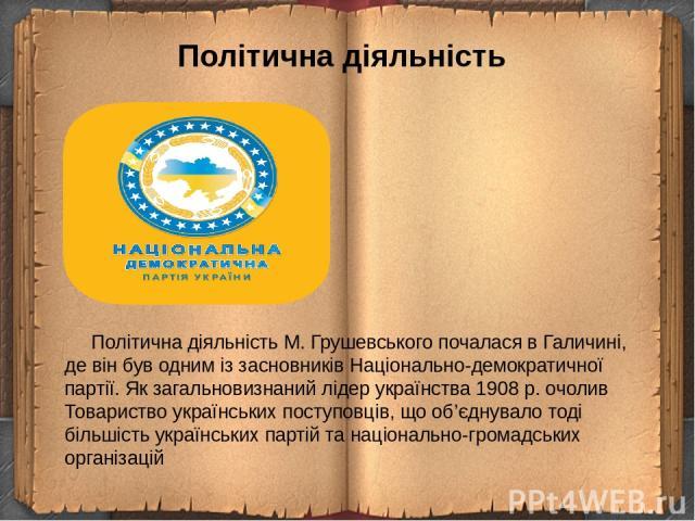Політична діяльність Політична діяльністьМ. Грушевського почалася в Галичині, де він був одним із засновників Національно-демократичної партії. Як загальновизнаний лідер українства 1908 р. очолив Товариство українських поступовців, що об'єднувало т…