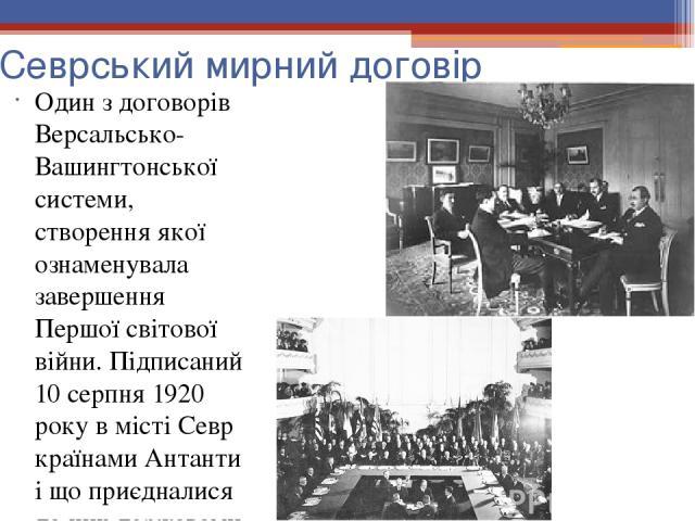 Севрський мирний договір Один з договорів Версальсько-Вашингтонської системи, створення якої ознаменувала завершення Першої світової війни. Підписаний 10 серпня 1920 року в місті Севр країнами Антанти і що приєдналися до них державами, з одного боку…