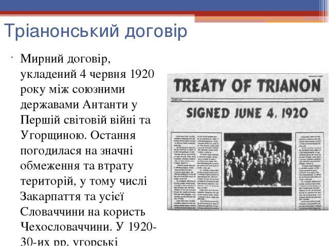 Тріанонський договір Мирний договір, укладений 4 червня 1920 року між союзними державами Антанти у Першій світовій війні та Угорщиною. Остання погодилася на значні обмеження та втрату територій, у тому числі Закарпаття та усієї Словаччини на користь…