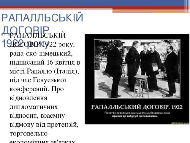РАПАЛЛЬСЬКІЙ ДОГОВІР 1922 року РАПАЛЛЬСЬКІЙ ДОГОВІР 1922 року, рада-ско-німецький, підписаний 16 квітня в місті Рапалло (Італія), під час Генуезької конференції. Про відновлення дипломатичних відносин, взаємну відмову від претензій, торговельно-екон…
