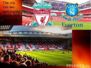 The city has two well-known teams,Liverpool and Everton.