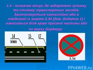 1.4 - позначає місця, де заборонено зупинку та стоянку транспортних засобів. Зас