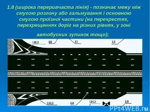 1.8 (широка переривчаста лінія) - позначає межу між смугою розгону або гальмуван