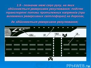 1.9 - позначає межі смуг руху, на яких здійснюється реверсивне регулювання; поді