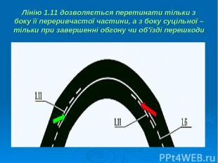 Лінію 1.11 дозволяється перетинати тільки з боку її переривчастої частини, а з б