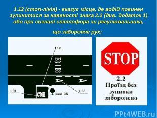 1.12 (стоп-лінія) - вказує місце, де водій повинен зупинитися за наявності знака