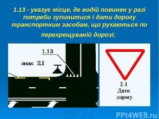 1.13 - указує місце, де водій повинен у разі потреби зупинитися і дати дорогу тр