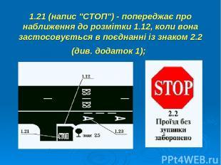 """1.21 (напис """"СТОП"""") - попереджає про наближення до розмітки 1.12, коли вона заст"""