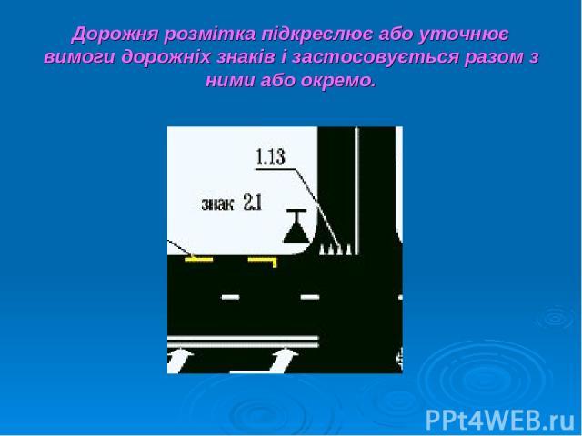 Дорожня розмітка підкреслює або уточнює вимоги дорожніх знаків і застосовується разом з ними або окремо.