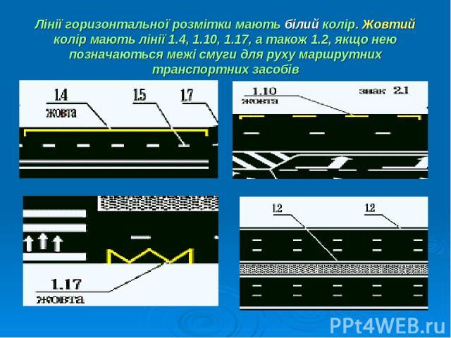 Лінії горизонтальної розмітки мають білий колір. Жовтий колір мають лінії 1.4, 1.10, 1.17, а також 1.2, якщо нею позначаються межі смуги для руху маршрутних транспортних засобів