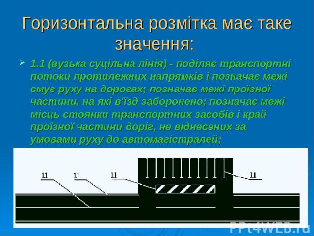 Горизонтальна розмітка має таке значення: 1.1 (вузька суцільна лінія) - поділяє транспортні потоки протилежних напрямків і позначає межі смуг руху на дорогах; позначає межі проїзної частини, на які в'їзд заборонено; позначає межі місць стоянки транс…