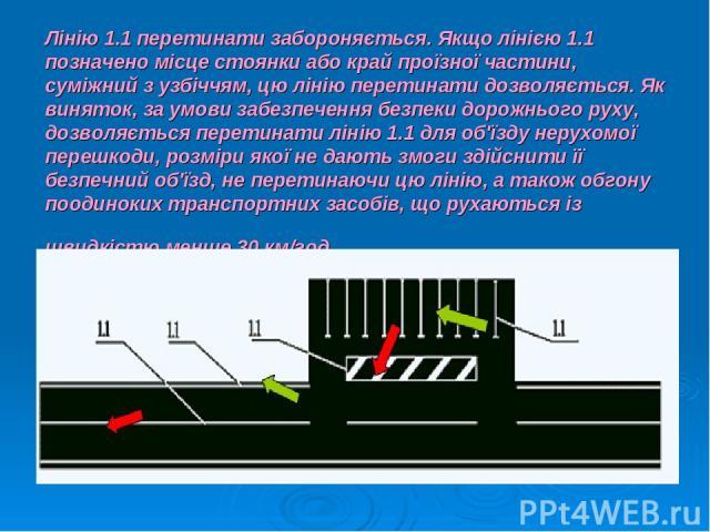 Лінію 1.1 перетинати забороняється. Якщо лінією 1.1 позначено місце стоянки або край проїзної частини, суміжний з узбіччям, цю лінію перетинати дозволяється. Як виняток, за умови забезпечення безпеки дорожнього руху, дозволяється перетинати лінію 1.…