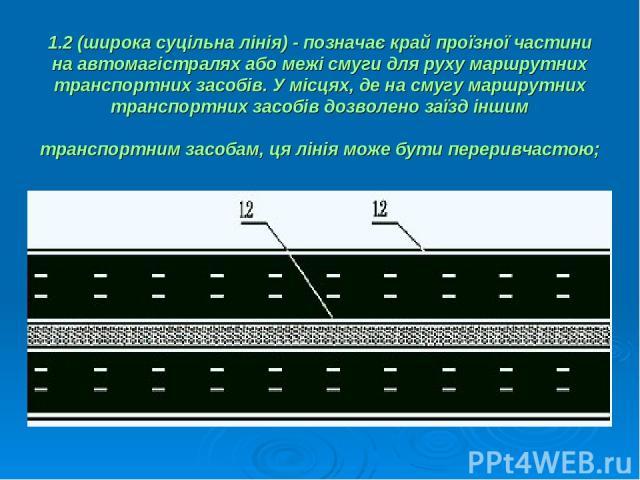 1.2 (широка суцільна лінія) - позначає край проїзної частини на автомагістралях або межі смуги для руху маршрутних транспортних засобів. У місцях, де на смугу маршрутних транспортних засобів дозволено заїзд іншим транспортним засобам, ця лінія може …
