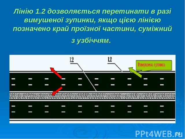 Лінію 1.2 дозволяється перетинати в разі вимушеної зупинки, якщо цією лінією позначено край проїзної частини, суміжний з узбіччям. 24
