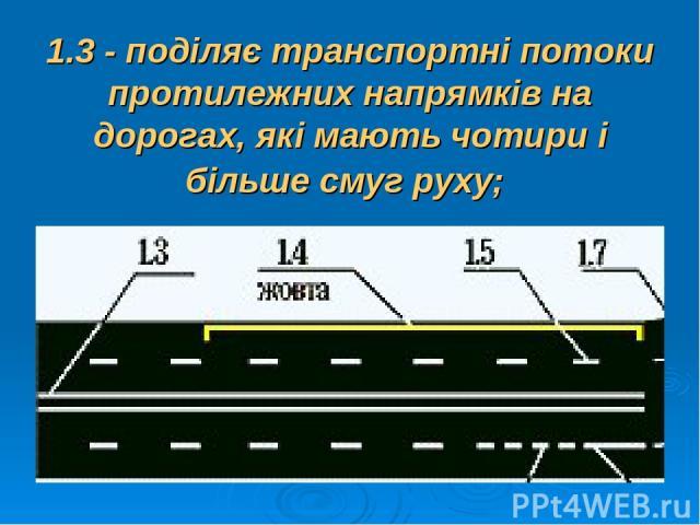 1.3 - поділяє транспортні потоки протилежних напрямків на дорогах, які мають чотири і більше смуг руху;