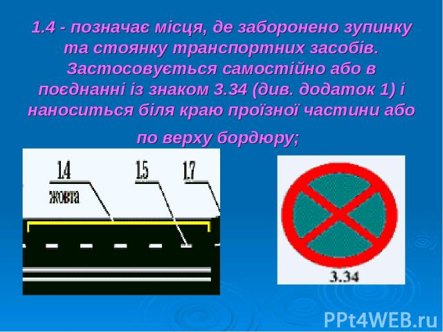 1.4 - позначає місця, де заборонено зупинку та стоянку транспортних засобів. Застосовується самостійно або в поєднанні із знаком 3.34 (див. додаток 1) і наноситься біля краю проїзної частини або по верху бордюру;
