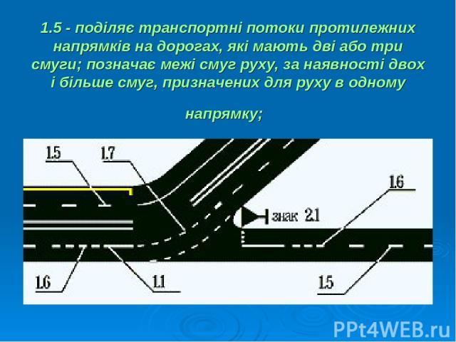 1.5 - поділяє транспортні потоки протилежних напрямків на дорогах, які мають дві або три смуги; позначає межі смуг руху, за наявності двох і більше смуг, призначених для руху в одному напрямку;