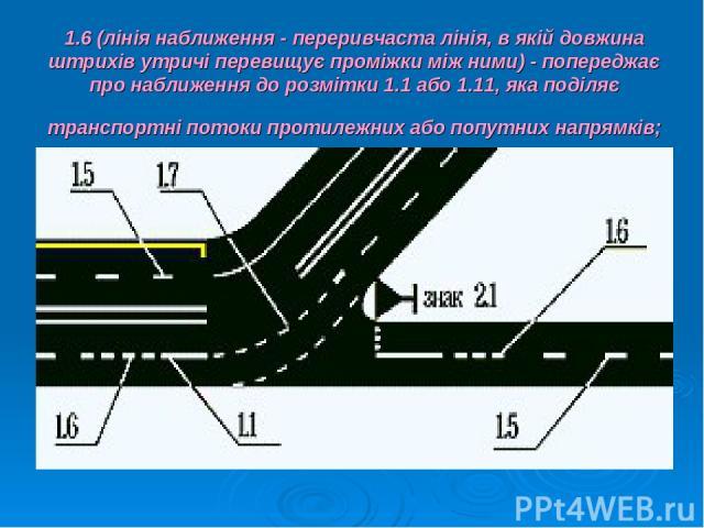 1.6 (лінія наближення - переривчаста лінія, в якій довжина штрихів утричі перевищує проміжки між ними) - попереджає про наближення до розмітки 1.1 або 1.11, яка поділяє транспортні потоки протилежних або попутних напрямків;