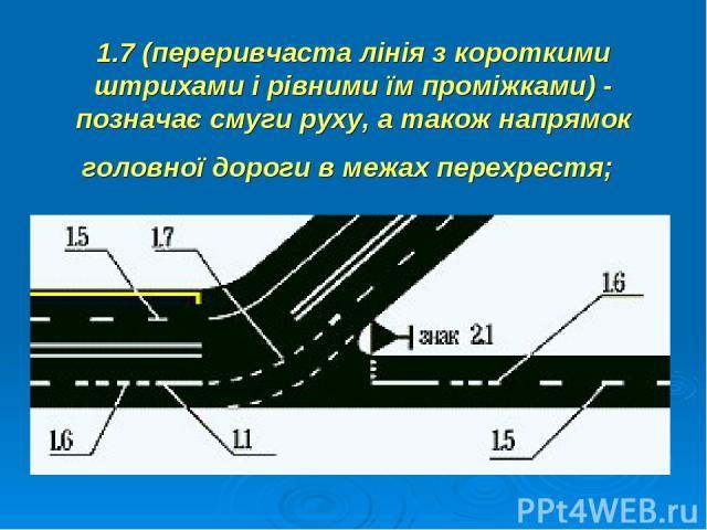 1.7 (переривчаста лінія з короткими штрихами і рівними їм проміжками) - позначає смуги руху, а також напрямок головної дороги в межах перехрестя;