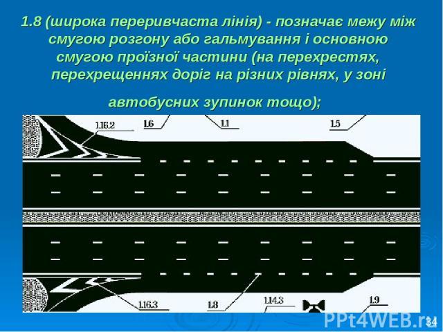 1.8 (широка переривчаста лінія) - позначає межу між смугою розгону або гальмування і основною смугою проїзної частини (на перехрестях, перехрещеннях доріг на різних рівнях, у зоні автобусних зупинок тощо); 34