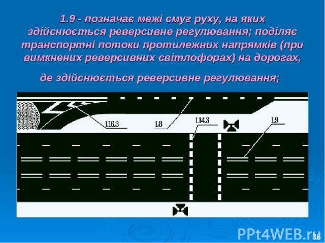 1.9 - позначає межі смуг руху, на яких здійснюється реверсивне регулювання; поділяє транспортні потоки протилежних напрямків (при вимкнених реверсивних світлофорах) на дорогах, де здійснюється реверсивне регулювання; 36