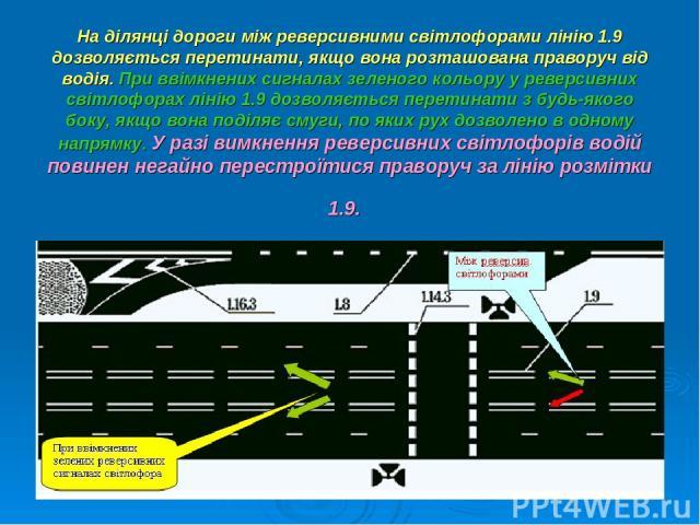 На ділянці дороги між реверсивними світлофорами лінію 1.9 дозволяється перетинати, якщо вона розташована праворуч від водія. При ввімкнених сигналах зеленого кольору у реверсивних світлофорах лінію 1.9 дозволяється перетинати з будь-якого боку, якщо…